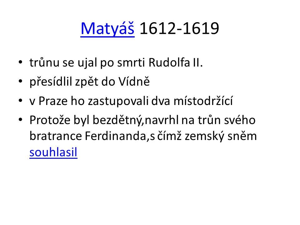 MatyášMatyáš 1612-1619 • trůnu se ujal po smrti Rudolfa II. • přesídlil zpět do Vídně • v Praze ho zastupovali dva místodržící • Protože byl bezdětný,