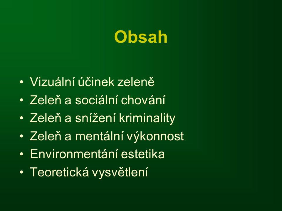 Obsah •Vizuální účinek zeleně •Zeleň a sociální chování •Zeleň a snížení kriminality •Zeleň a mentální výkonnost •Environmentání estetika •Teoretická