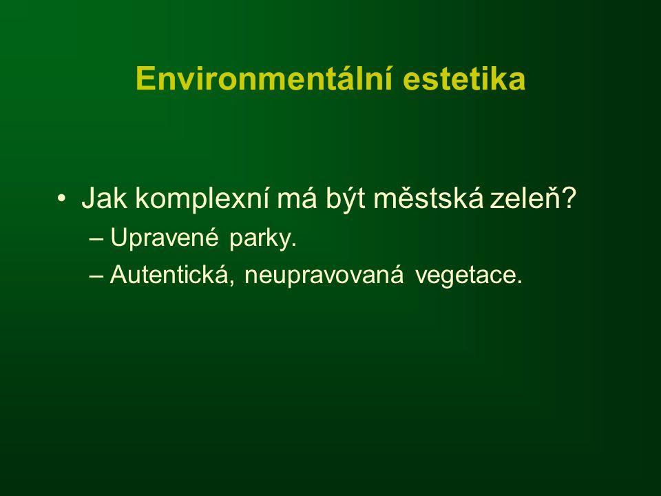 Environmentální estetika •Jak komplexní má být městská zeleň? –Upravené parky. –Autentická, neupravovaná vegetace.