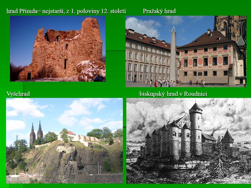 hrad Přimda= nejstarší, z 1. poloviny 12. století Pražský hrad Vyšehrad biskupský hrad v Roudnici