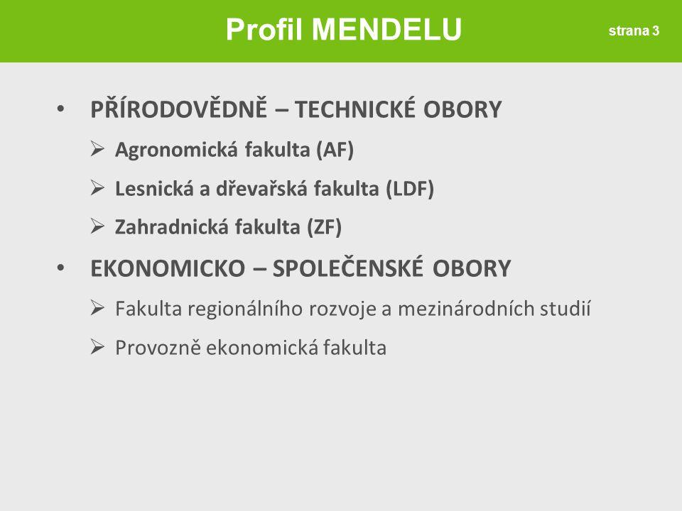 • PŘÍRODOVĚDNĚ – TECHNICKÉ OBORY  Agronomická fakulta (AF)  Lesnická a dřevařská fakulta (LDF)  Zahradnická fakulta (ZF) • EKONOMICKO – SPOLEČENSKÉ OBORY  Fakulta regionálního rozvoje a mezinárodních studií  Provozně ekonomická fakulta strana 3 Profil MENDELU