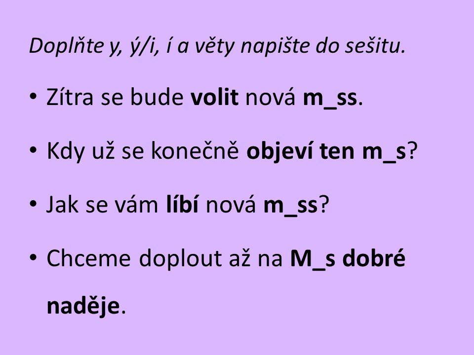 Doplňte y, ý/i, í a věty napište do sešitu. • Zítra se bude volit nová m_ss. • Kdy už se konečně objeví ten m_s? • Jak se vám líbí nová m_ss? • Chceme