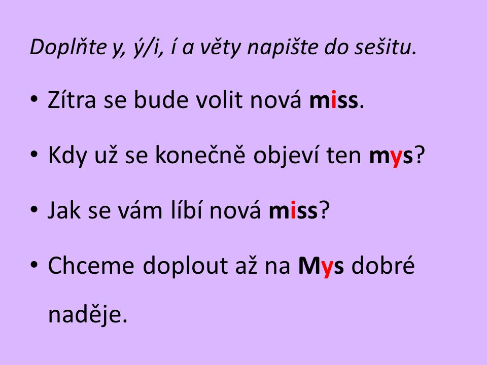Doplňte y, ý/i, í a věty napište do sešitu. • Zítra se bude volit nová miss. • Kdy už se konečně objeví ten mys? • Jak se vám líbí nová miss? • Chceme