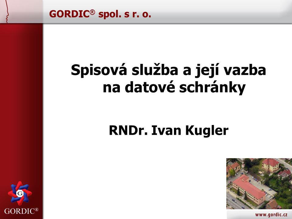 GORDIC ® spol. s r. o. Spisová služba a její vazba na datové schránky RNDr. Ivan Kugler