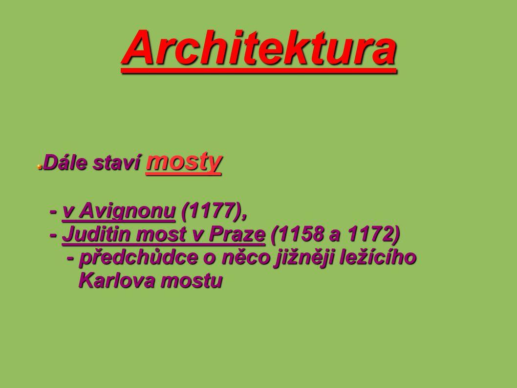 Architektura Dále staví mosty - v Avignonu (1177), - v Avignonu (1177), - Juditin most v Praze (1158 a 1172) - Juditin most v Praze (1158 a 1172) - př