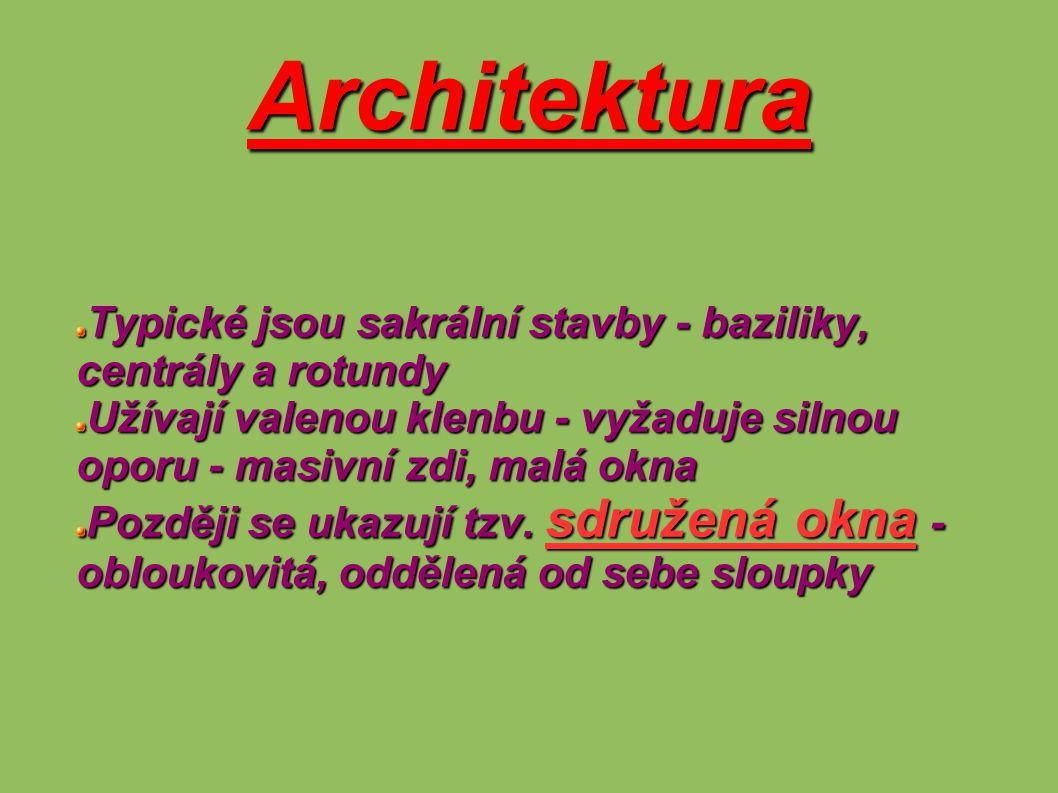 Architektura Typické jsou sakrální stavby - baziliky, centrály a rotundy Užívají valenou klenbu - vyžaduje silnou oporu - masivní zdi, malá okna Pozdě