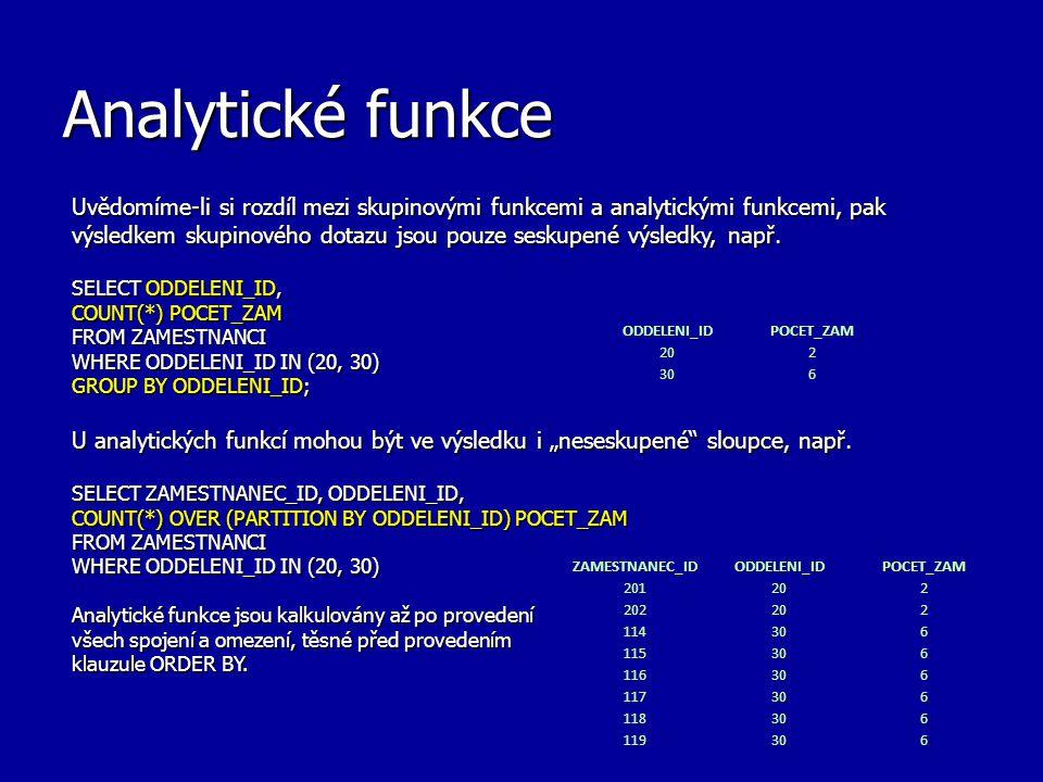 Analytické funkce V předchozím příkladě klauzule PARTITION BY je použita pro rozdělení dotazem vygenerovaných řádků do skupin (v našem případě např.
