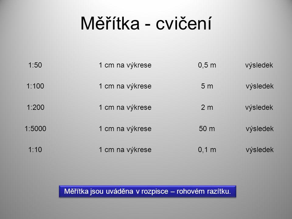 Měřítka - cvičení 1:501 cm na výkrese0,5 m 1:100 1:200 1:5000 1:10 1 cm na výkrese 5 m 2 m 50 m 0,1 m Měřítka jsou uváděna v rozpisce – rohovém razítk