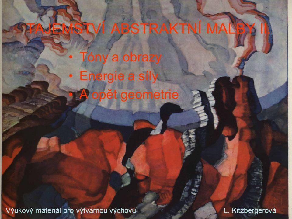 TAJEMSTVÍ ABSTRAKTNÍ MALBY II. •Tóny a obrazy •Energie a síly •A opět geometrie Výukový materiál pro výtvarnou výchovu L. Kitzbergerová