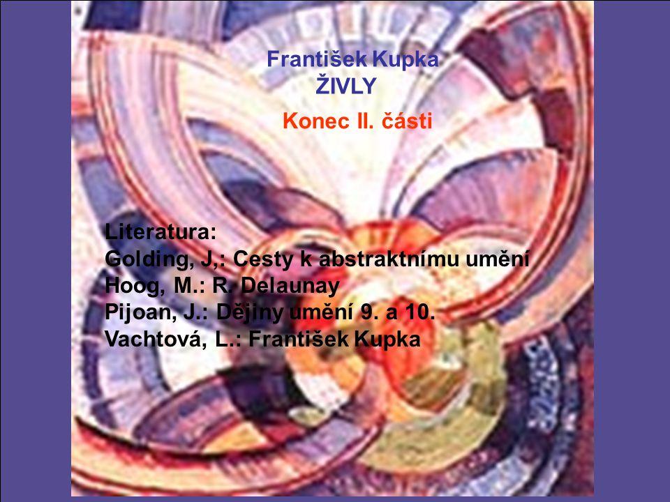 František Kupka ŽIVLY Konec II. části Literatura: Golding, J,: Cesty k abstraktnímu umění Hoog, M.: R. Delaunay Pijoan, J.: Dějiny umění 9. a 10. Vach
