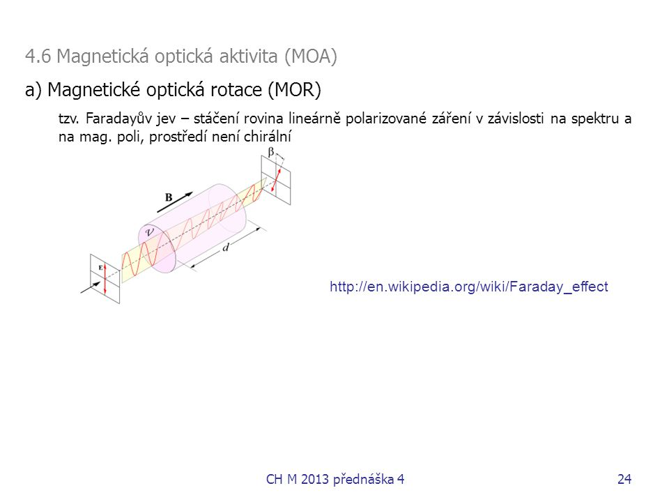 4.6 Magnetická optická aktivita (MOA) a) Magnetické optická rotace (MOR) tzv. Faradayův jev – stáčení rovina lineárně polarizované záření v závislosti