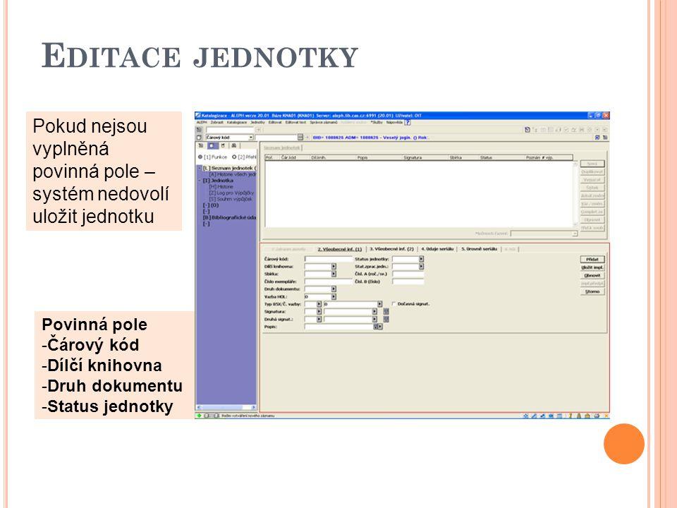 E DITACE JEDNOTKY Pokud nejsou vyplněná povinná pole – systém nedovolí uložit jednotku Povinná pole -Čárový kód -Dílčí knihovna -Druh dokumentu -Status jednotky