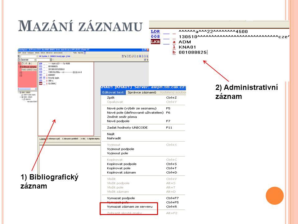 M AZÁNÍ ZÁZNAMU 1) Bibliografický záznam 2) Administrativní záznam