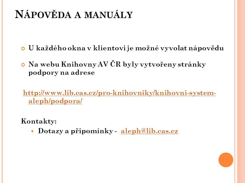N ÁPOVĚDA A MANUÁLY U každého okna v klientovi je možné vyvolat nápovědu Na webu Knihovny AV ČR byly vytvořeny stránky podpory na adrese http://www.lib.cas.cz/pro-knihovniky/knihovni-system- aleph/podpora/http://www.lib.cas.cz/pro-knihovniky/knihovni-system- aleph/podpora/ Kontakty:  Dotazy a připomínky - aleph@lib.cas.czaleph@lib.cas.cz