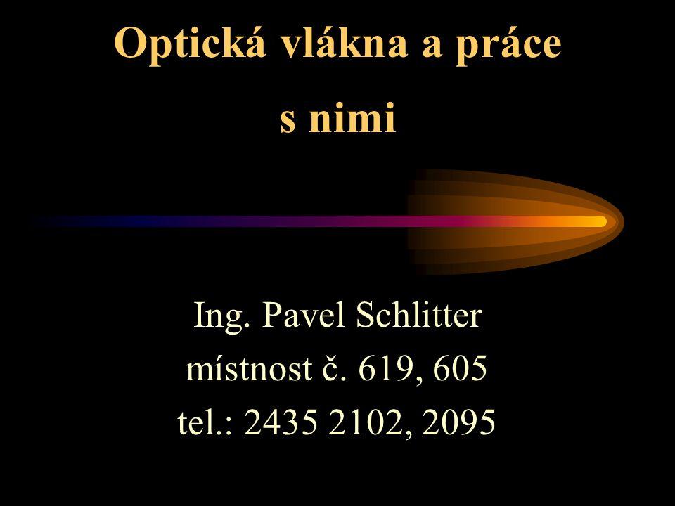 Optická vlákna a práce s nimi Ing. Pavel Schlitter místnost č. 619, 605 tel.: 2435 2102, 2095