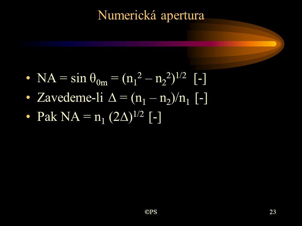 ©PS23 Numerická apertura •NA = sin θ 0m = (n 1 2 – n 2 2 ) 1/2 [-] •Zavedeme-li ∆ = (n 1 – n 2 )/n 1 [-] •Pak NA = n 1 (2∆) 1/2 [-]