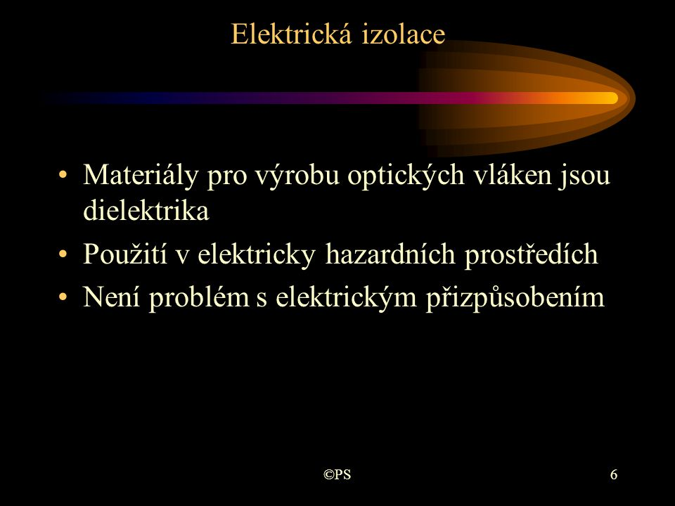 ©PS6 Elektrická izolace •Materiály pro výrobu optických vláken jsou dielektrika •Použití v elektricky hazardních prostředích •Není problém s elektrick