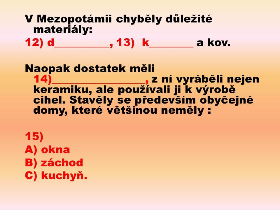 V Mezopotámii chyběly důležité materiály: 12) d__________, 13) k________ a kov. Naopak dostatek měli 14)_________________, z ní vyráběli nejen keramik