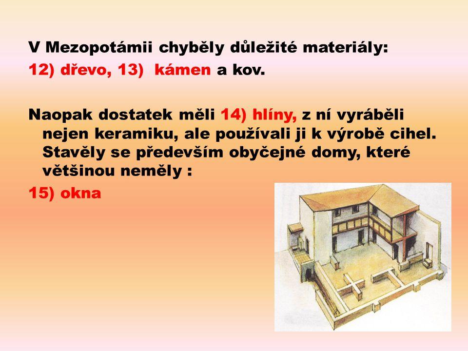 V Mezopotámii chyběly důležité materiály: 12) dřevo, 13) kámen a kov. Naopak dostatek měli 14) hlíny, z ní vyráběli nejen keramiku, ale používali ji k