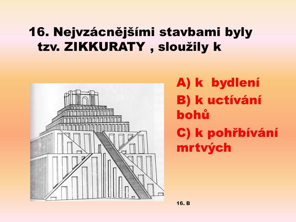 16. Nejvzácnějšími stavbami byly tzv. ZIKKURATY, sloužily k A) k bydlení B) k uctívání bohů C) k pohřbívání mrtvých 16. B