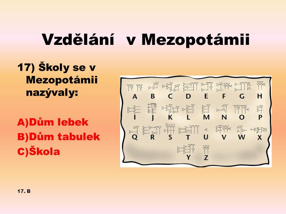 Vzdělání v Mezopotámii 17) Školy se v Mezopotámii nazývaly: A) Dům lebek B) Dům tabulek C) Škola 17. B
