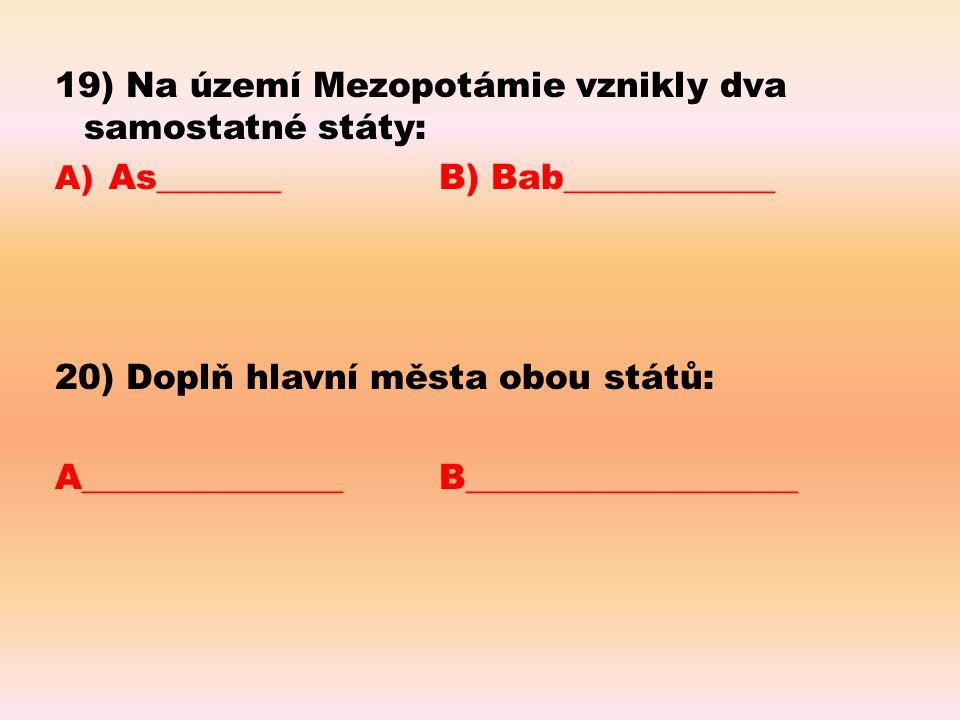 19) Na území Mezopotámie vznikly dva samostatné státy: A) As_______B) Bab____________ 20) Doplň hlavní města obou států: A_______________B____________