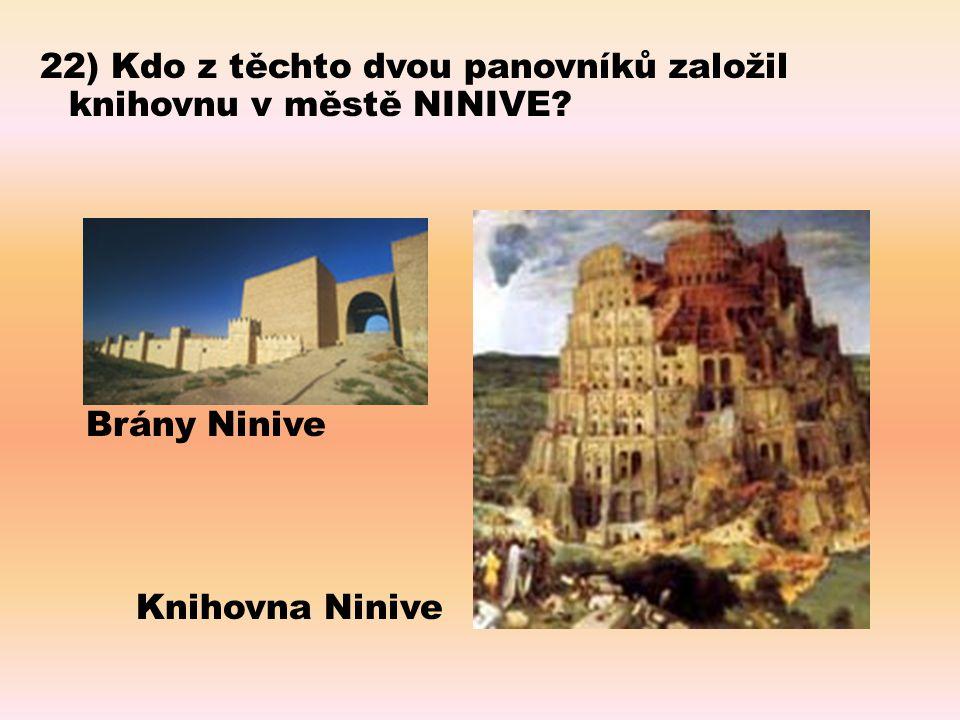 22) Kdo z těchto dvou panovníků založil knihovnu v městě NINIVE? Brány Ninive Knihovna Ninive