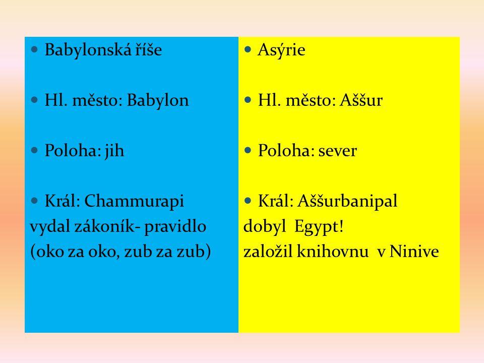  Babylonská říše  Hl. město: Babylon  Poloha: jih  Král: Chammurapi vydal zákoník- pravidlo (oko za oko, zub za zub)  Asýrie  Hl. město: Aššur 