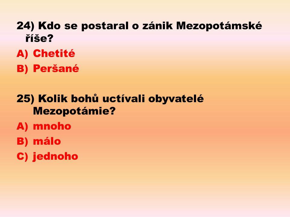 24) Kdo se postaral o zánik Mezopotámské říše? A) Chetité B) Peršané 25) Kolik bohů uctívali obyvatelé Mezopotámie? A) mnoho B) málo C) jednoho
