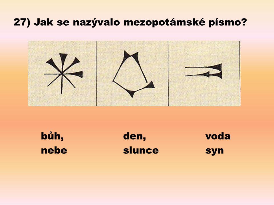 27) Jak se nazývalo mezopotámské písmo? bůh,den,voda nebesluncesyn