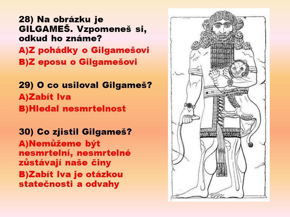 28) Na obrázku je GILGAMEŠ. Vzpomeneš si, odkud ho známe? A) Z pohádky o Gilgamešovi B) Z eposu o Gilgamešovi 29) O co usiloval Gilgameš? A) Zabít lva
