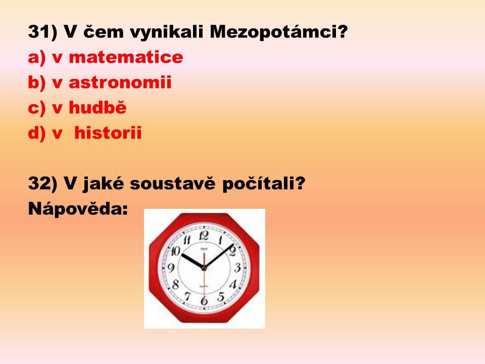 31) V čem vynikali Mezopotámci? a) v matematice b) v astronomii c) v hudbě d) v historii 32) V jaké soustavě počítali? Nápověda: