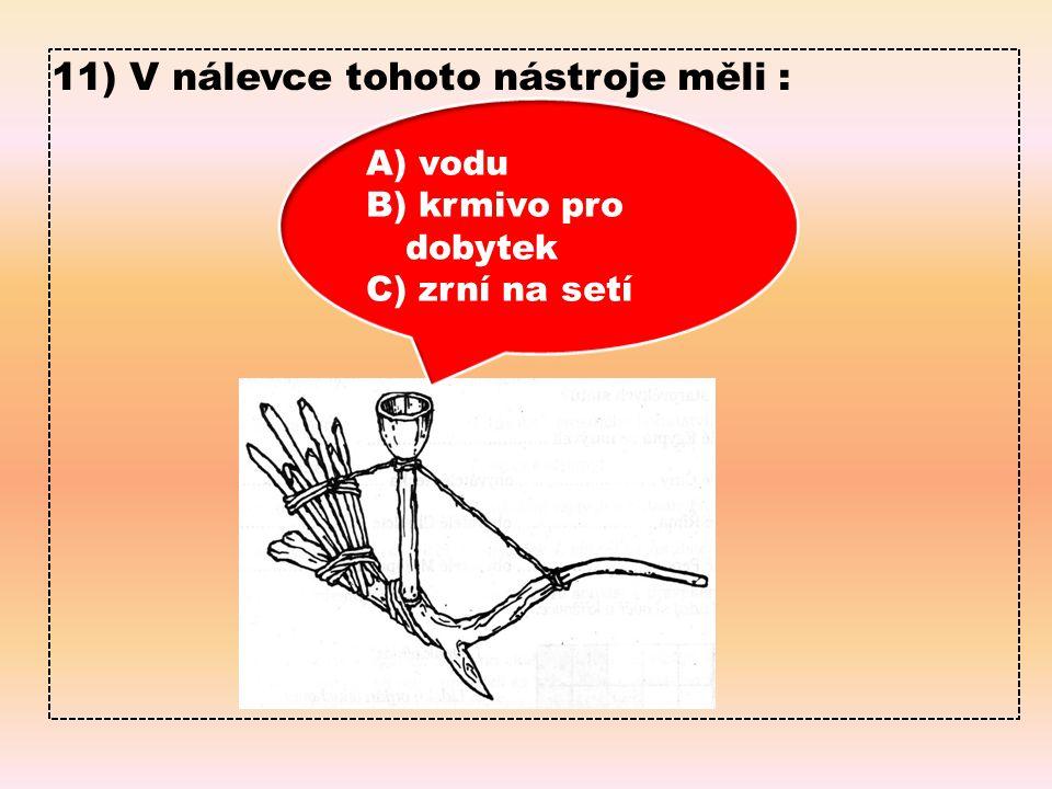11) V nálevce tohoto nástroje měli : A) vodu B) krmivo pro dobytek C) zrní na setí