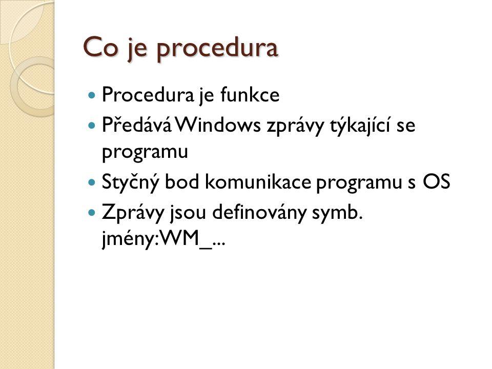 Co je procedura  Procedura je funkce  Předává Windows zprávy týkající se programu  Styčný bod komunikace programu s OS  Zprávy jsou definovány symb.