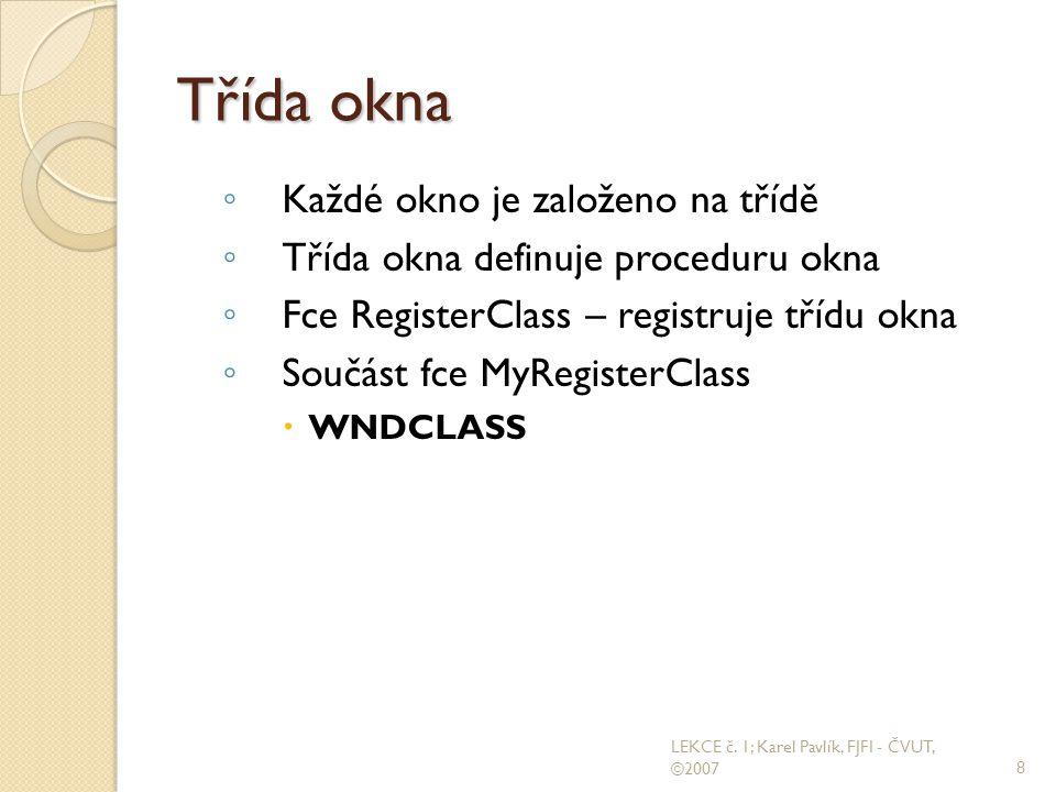 Třída okna ◦ Každé okno je založeno na třídě ◦ Třída okna definuje proceduru okna ◦ Fce RegisterClass – registruje třídu okna ◦ Součást fce MyRegisterClass  WNDCLASS 8 LEKCE č.