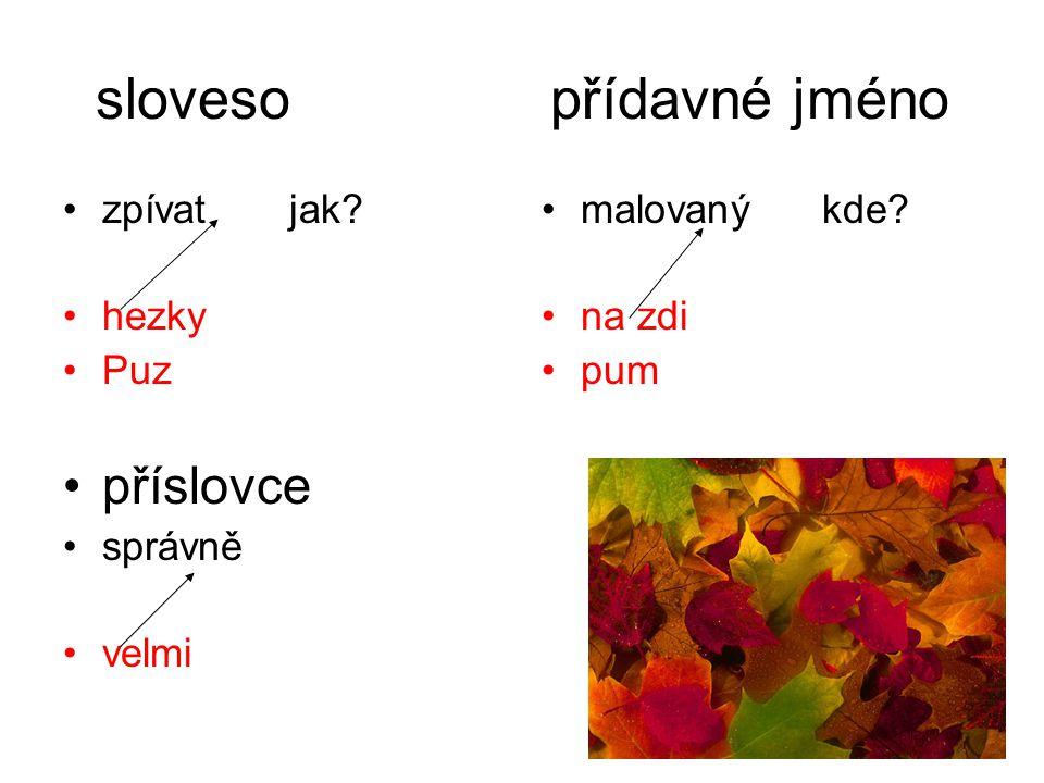sloveso přídavné jméno •zpívat jak? •hezky •Puz •příslovce •správně •velmi •malovaný kde? •na zdi •pum