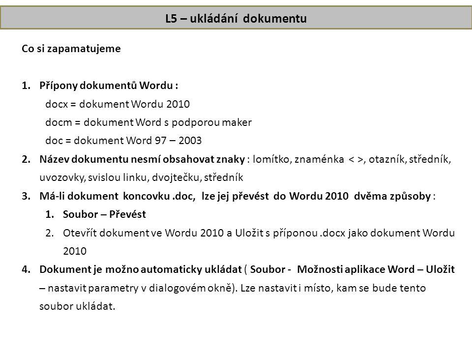 L5 – ukládání dokumentu Co si zapamatujeme 1.Přípony dokumentů Wordu : docx = dokument Wordu 2010 docm = dokument Word s podporou maker doc = dokument Word 97 – 2003 2.Název dokumentu nesmí obsahovat znaky : lomítko, znaménka, otazník, středník, uvozovky, svislou linku, dvojtečku, středník 3.Má-li dokument koncovku.doc, lze jej převést do Wordu 2010 dvěma způsoby : 1.Soubor – Převést 2.Otevřít dokument ve Wordu 2010 a Uložit s příponou.docx jako dokument Wordu 2010 4.Dokument je možno automaticky ukládat ( Soubor - Možnosti aplikace Word – Uložit – nastavit parametry v dialogovém okně).