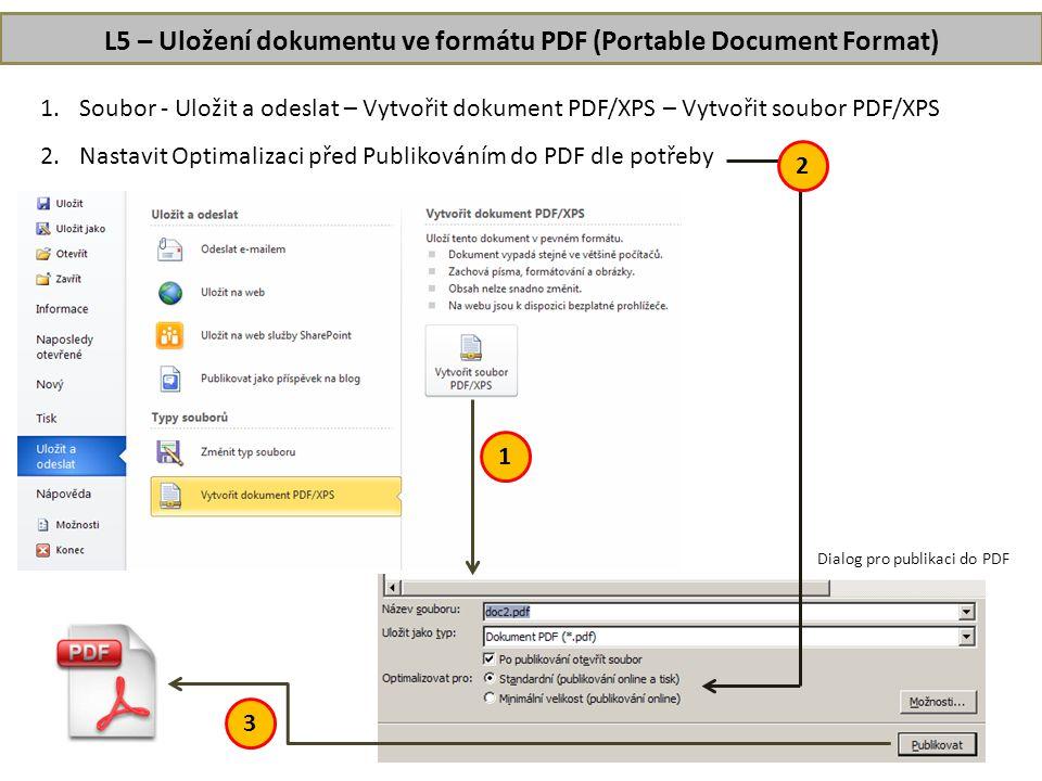 L5 – Uložení dokumentu ve formátu PDF (Portable Document Format) 1.Soubor - Uložit a odeslat – Vytvořit dokument PDF/XPS – Vytvořit soubor PDF/XPS 2.Nastavit Optimalizaci před Publikováním do PDF dle potřeby 1 2 3 Dialog pro publikaci do PDF