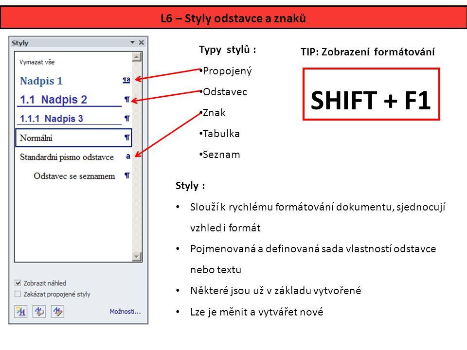L6 – Styly odstavce a znaků Styly : • Slouží k rychlému formátování dokumentu, sjednocují vzhled i formát • Pojmenovaná a definovaná sada vlastností odstavce nebo textu • Některé jsou už v základu vytvořené • Lze je měnit a vytvářet nové Typy stylů : • Propojený • Odstavec • Znak • Tabulka • Seznam SHIFT + F1 TIP: Zobrazení formátování