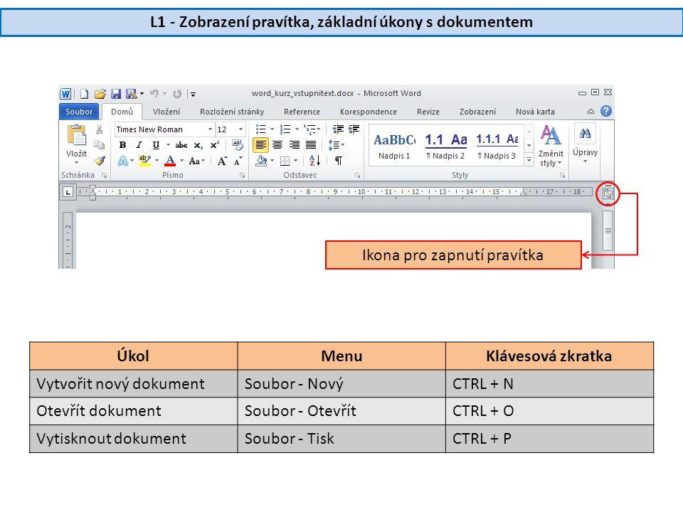 L1 - Zobrazení pravítka, základní úkony s dokumentem Ikona pro zapnutí pravítka ÚkolMenuKlávesová zkratka Vytvořit nový dokumentSoubor - NovýCTRL + N Otevřít dokumentSoubor - OtevřítCTRL + O Vytisknout dokumentSoubor - TiskCTRL + P
