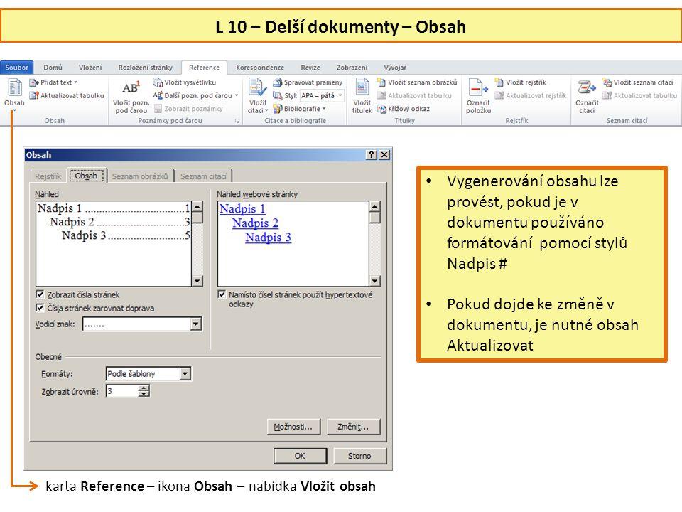 L 10 – Delší dokumenty – Obsah • Vygenerování obsahu lze provést, pokud je v dokumentu používáno formátování pomocí stylů Nadpis # • Pokud dojde ke změně v dokumentu, je nutné obsah Aktualizovat karta Reference – ikona Obsah – nabídka Vložit obsah
