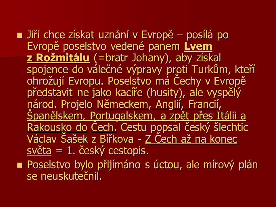  Jiří chce získat uznání v Evropě – posílá po Evropě poselstvo vedené panem Lvem z Rožmitálu (=bratr Johany), aby získal spojence do válečné výpravy proti Turkům, kteří ohrožují Evropu.