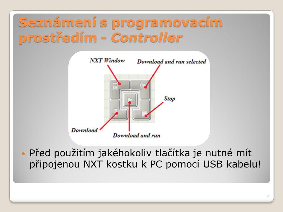 Seznámení s programovacím prostředím - Controller  Obsahuje 5 tlačítek: ◦NXT Window – otevře NXT okno s obecnými informacemi o NXT kostce, o paměti a komunikaci ◦Download – stáhne program do NXT kostky ◦Download and run – stáhne program do NXT kostky a spustí ◦Download and run selected – stáhne a spustí jen část programového kódu ◦Stop – zastaví běžící program 5
