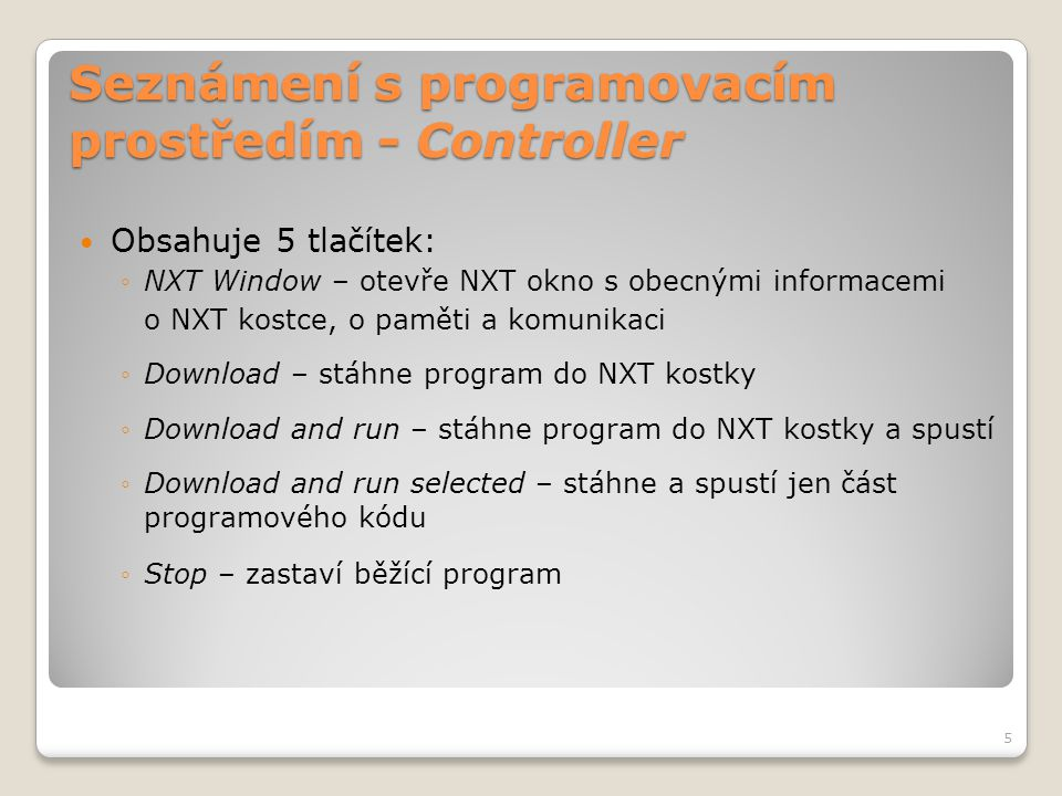 Seznámení s programovacím prostředím - Controller NXT Window - Communications  Podává informaci o připojených zařízení k PC  V sekci NXT Data najdete tyto informace: - Jméno NXT kostky - Stav nabití baterie - Velikost volného místa paměti - Verze Firmwaru 6