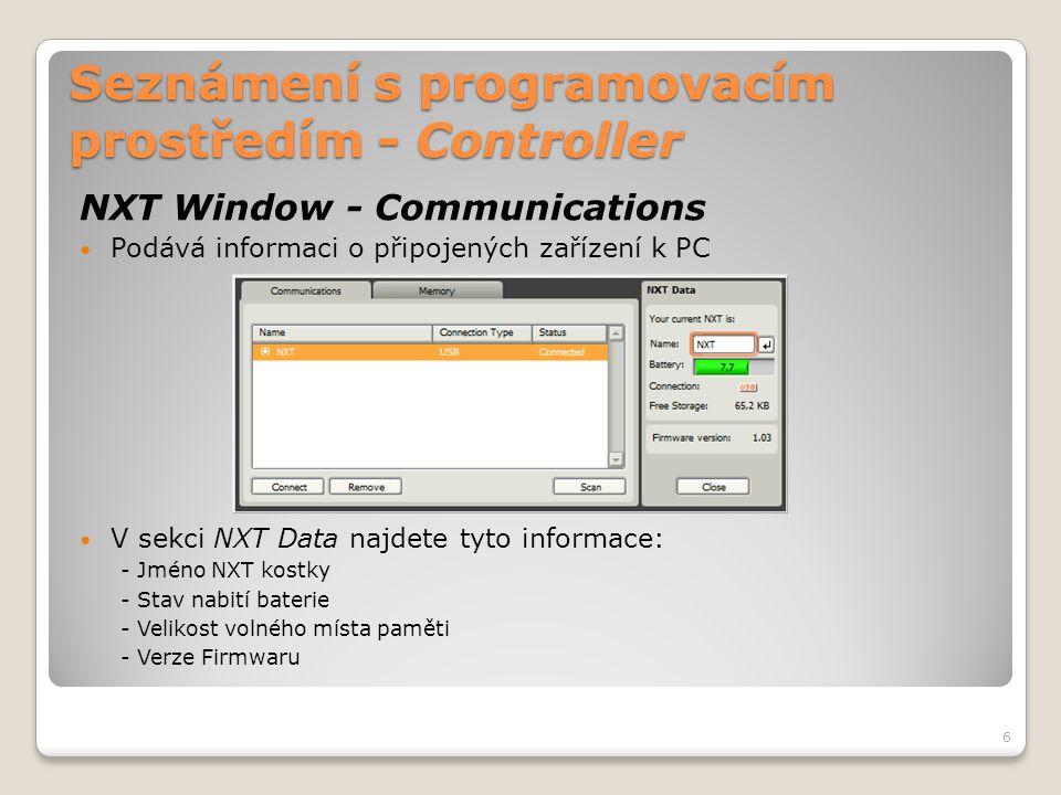Seznámení s programovacím prostředím - Controller NXT Window – Memory  Na této záložce najdete: o Grafický přehled o využité a volné části paměti o Tlačítko pro vymazání všech nahraných programů od uživatele a vyčištění NXT paměti o Tlačítko pro nahrání programu z NXT kostky do PC o Tlačítko pro nahrání programu z PC do NXT kostky o Tlačítko pro smazání vybraného souboru z NXT kostky o Seznam souborů v aktuálně označené kategorii o Zaškrtávací políčko pro zobrazení systémových souborů NXT kostky 7