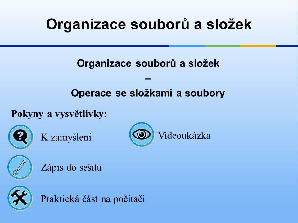 Organizace souborů a složek – Operace se složkami a soubory Organizace souborů a složek Pokyny a vysvětlivky: Zápis do sešitu K zamyšlení Praktická čá