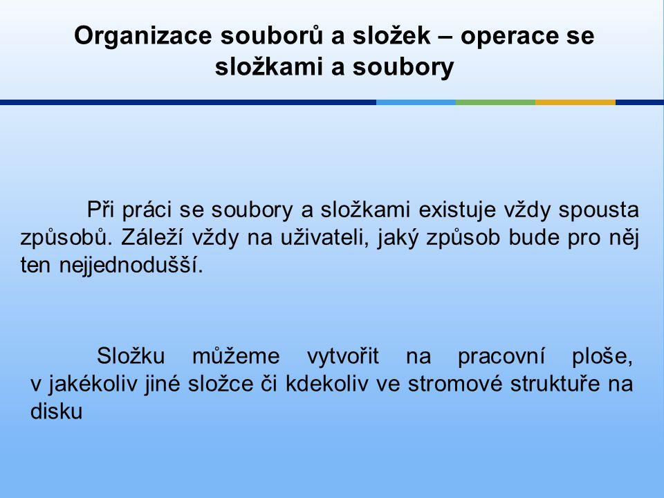 Organizace souborů a složek – operace se složkami a soubory Při práci se soubory a složkami existuje vždy spousta způsobů. Záleží vždy na uživateli, j