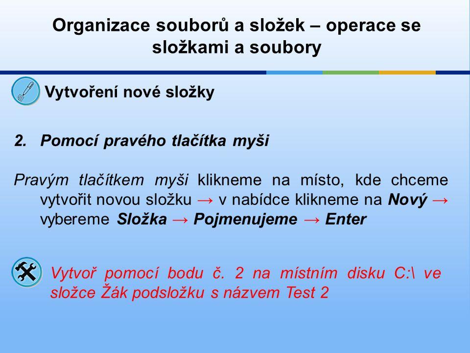 Organizace souborů a složek – operace se složkami a soubory Vytvoření nové složky 2.Pomocí pravého tlačítka myši Pravým tlačítkem myši klikneme na mís