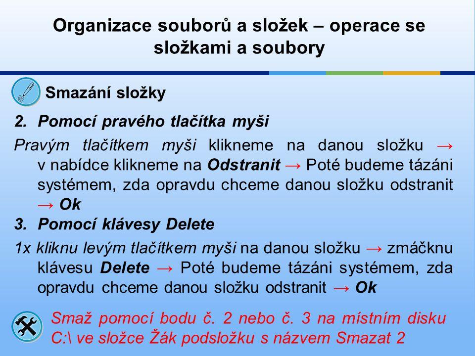 Organizace souborů a složek – operace se složkami a soubory Smazání složky 2.Pomocí pravého tlačítka myši Pravým tlačítkem myši klikneme na danou slož
