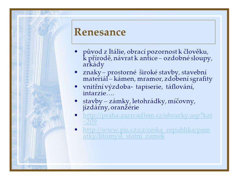 Renesance •původ z Itálie, obrací pozornost k člověku, k přírodě, návrat k antice – ozdobné sloupy, arkády •znaky – prostorné široké stavby, stavební materiál – kámen, mramor, zdobení sgrafity •vnitřní výzdoba- tapiserie, táflování, intarzie….